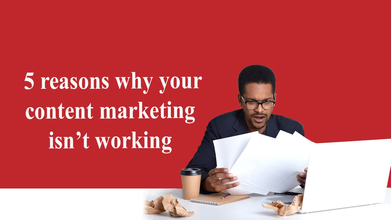 5 reasons why your content marketing isn't working